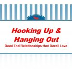 Hooking Up and Hanging Out – Dead End Relationships that Derail Love