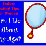 Online Dating Tips for Women: Can I Lie about My Age?