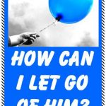 How Can I Let Go of Him? I Can't Seem to Move On