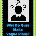 Why Do Guys Make Vague Plans? Understanding Men